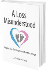 A Loss Misunderstood: Healing Your Grieving Heart After Miscarriage