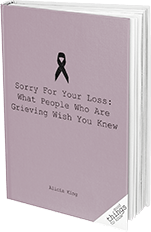 Sorry for Your Loss: What People Who Are Grieving Wish You Knew